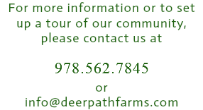 For more information or to set up a tour of our community, please contact us at 978.562.7845 or info@deerpathfarms.com
