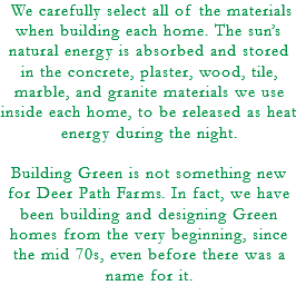 We carefully select all of the materials when building each home. The sun's natural energy is absorbed and stored in the concrete, plaster, wood, tile, marble, and granite materials we use inside each home, to be released as heat energy during the night. Building Green is not something new for Deer Path Farms. In fact, we have been building and designing Green homes from the very beginning, since the mid 70s, even before there was a name for it.